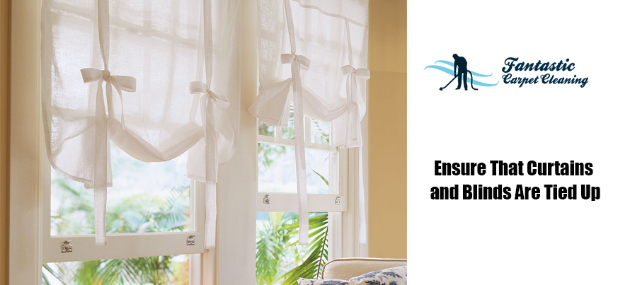 Ensure That Curtains and Blinds Are Tied Up